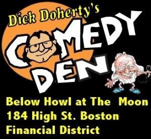 Dick Doherty's Comedy Den below Howl at The Moon, Boston — My name is Dick Doherty and I own this club. My wife Kathy and I have been operating comedy clubs clubs throughout New England some big, some not so big  for over 30 years. We had The Comedy Vault inside Remingtons in Boston for 28 years but recently Emerson Collage (The property owner) did not renew the lease.  We we lucky enough to find a great new location down by the waterfront in the Financial District. 100 yards from the Expressway and Rowes Wharf.  No traffic to get there and tons of on street parking because everyone in Financial District goes home at 5 or 5 and Parking Garages are on $8 if you prefer. We present National and Local Headliner and the very best of the next set of National Stars to come out of Boston. Dane Cook, Bill Burr, Joe Rogan, Robert Kelly and so many more started there careers at our clubs. We are very proud of what we do here.Great Food, Comedy, Prices and in a smaller location which is more than fun it's fun according to the Boston Globe.