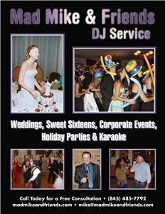 Mad Mike and Friends DJ Service, Poughkeepsie — Weddings, Sweet Sixteens, Family, Corporate and Holiday Parties!  At Mad Mike & Friends DJ Service, we pride ourselves on making your special day even more memorable by providing professional entertainment for you and your guests that is catered to your specific tastes. We have an extensive music collection, play continuously and take requests both ahead of and during the reception. All of our music is 100% digital with a guarantee of no skips and access to nearly any song ever recorded!