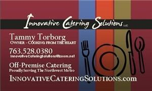 Innovative Catering Solutions, LLC, Monticello — Innovative Catering Solution's LLC...We are a professional, off-premise caterer specializing in home-cooked meals, just like Grandma used to make or maybe even better...(but we won't tell if you don't).  We work with events from 6-400 guests.  We cater to weddings, corporate events, boxed lunches, picnics, special events, anniversaries, groom's dinners, bridal showers, baby showers and all the small stuff in-between.  We are licensed and inspected through the MN Dept of Health.  We are housed in Eastview Elementary School in Monticello, MN.  Please contact us at 763-528-0380 and ask for Tammy or email at:  innovativecateringsolutions@izoom.net  Our website is:  www.innovativecateringsolutions.com