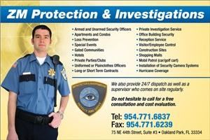 ZM Protection & Investigation, Fort Lauderdale — ZM Protection & Investigaitons provide armed and unarmed security guards on a temporary or long-term basis.  We serve the Broward, Dade and Palm Beach County areas.  We are a licensed and insured company ready to protect and serve.  Our officers are professionally trained and are well prepared.