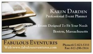 Fabulous Eventures, Boston — Fabulous Eventures is a full service event planner. Count on Fabulous Eventures to bring your dreams of a beautiful, stress-free event to life. Fabulous  Eventures has been coordinating remarkable weddings, parties and special events for years. We will make your special event everything you ever dreamed it would be. We cater to your every need. This is Your Event. Why shouldn't it be exactly as you envisioned? Our experience and your dreams will make your event a reality. We offer professional service that can assist you with budgeting,vendor selections,guest travel as well as accommodations,all the while knowing that you have a trained professional to take care of all the little details. Call  today for your free consultation.